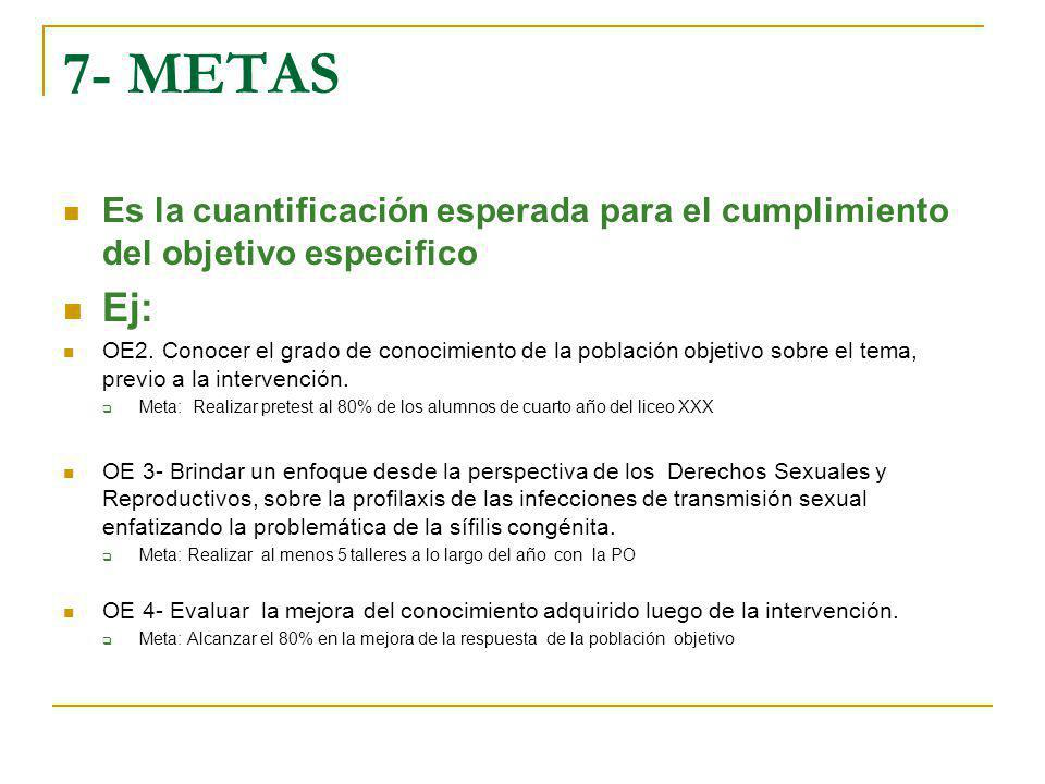 7- METAS Es la cuantificación esperada para el cumplimiento del objetivo especifico. Ej: