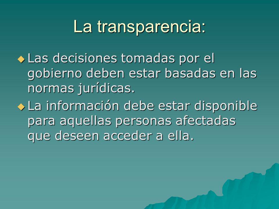 La transparencia: Las decisiones tomadas por el gobierno deben estar basadas en las normas jurídicas.