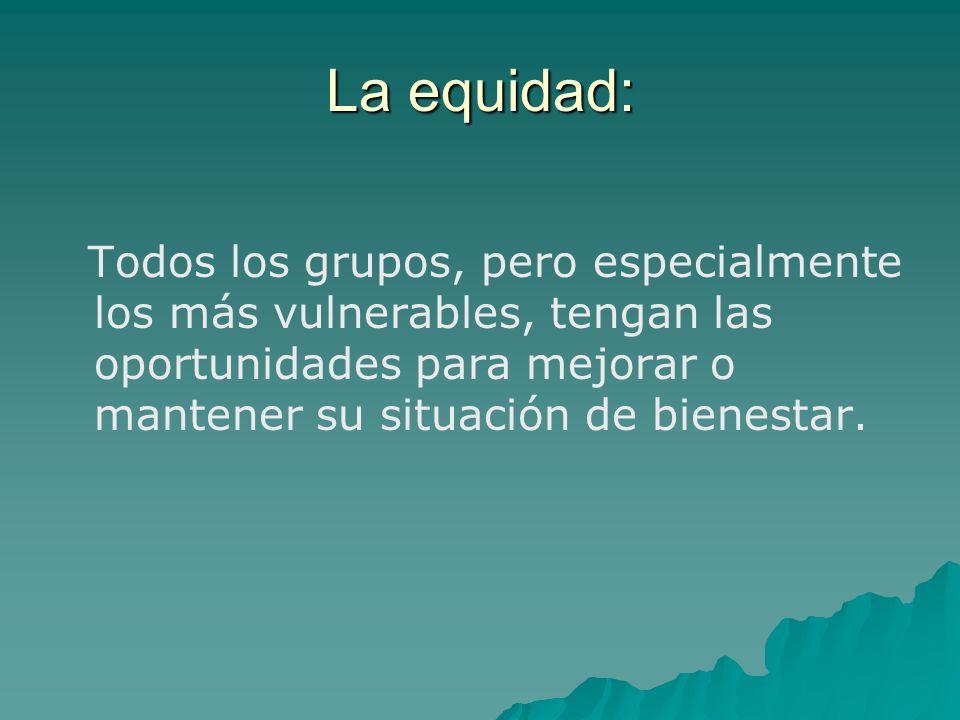 La equidad: Todos los grupos, pero especialmente los más vulnerables, tengan las oportunidades para mejorar o mantener su situación de bienestar.
