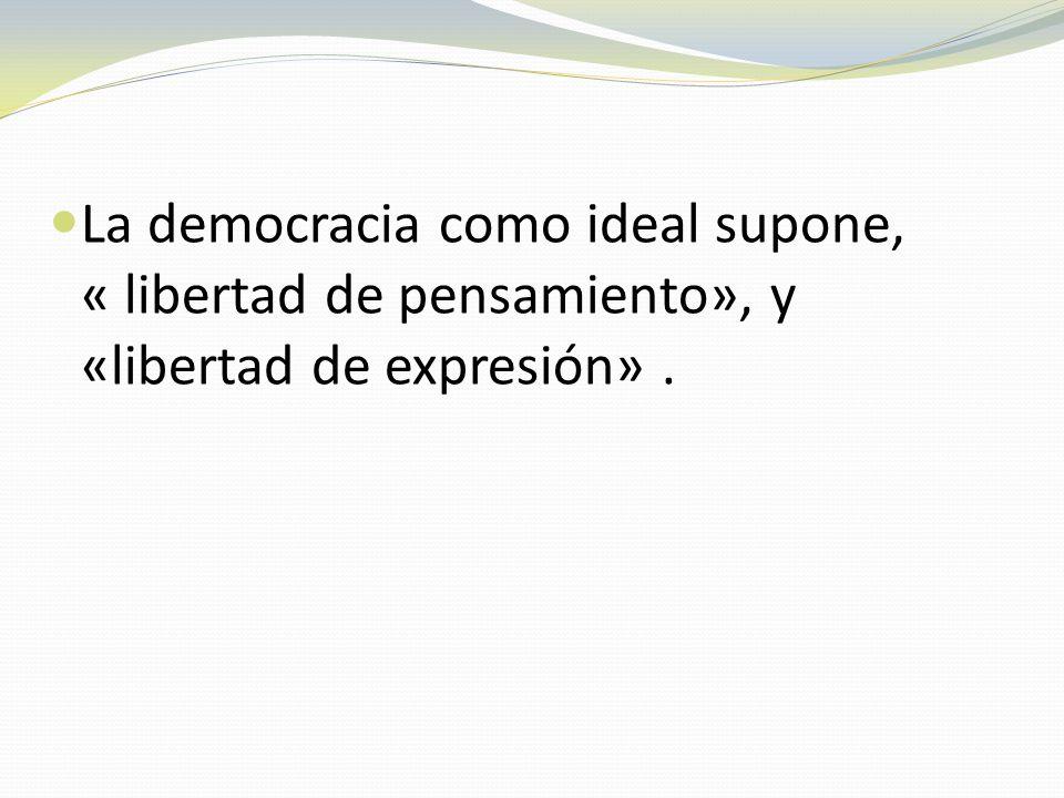 La democracia como ideal supone, « libertad de pensamiento», y «libertad de expresión» .