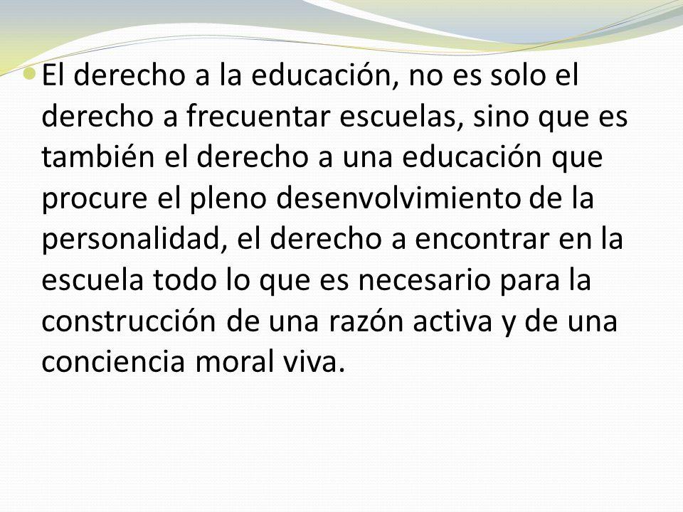 El derecho a la educación, no es solo el derecho a frecuentar escuelas, sino que es también el derecho a una educación que procure el pleno desenvolvimiento de la personalidad, el derecho a encontrar en la escuela todo lo que es necesario para la construcción de una razón activa y de una conciencia moral viva.