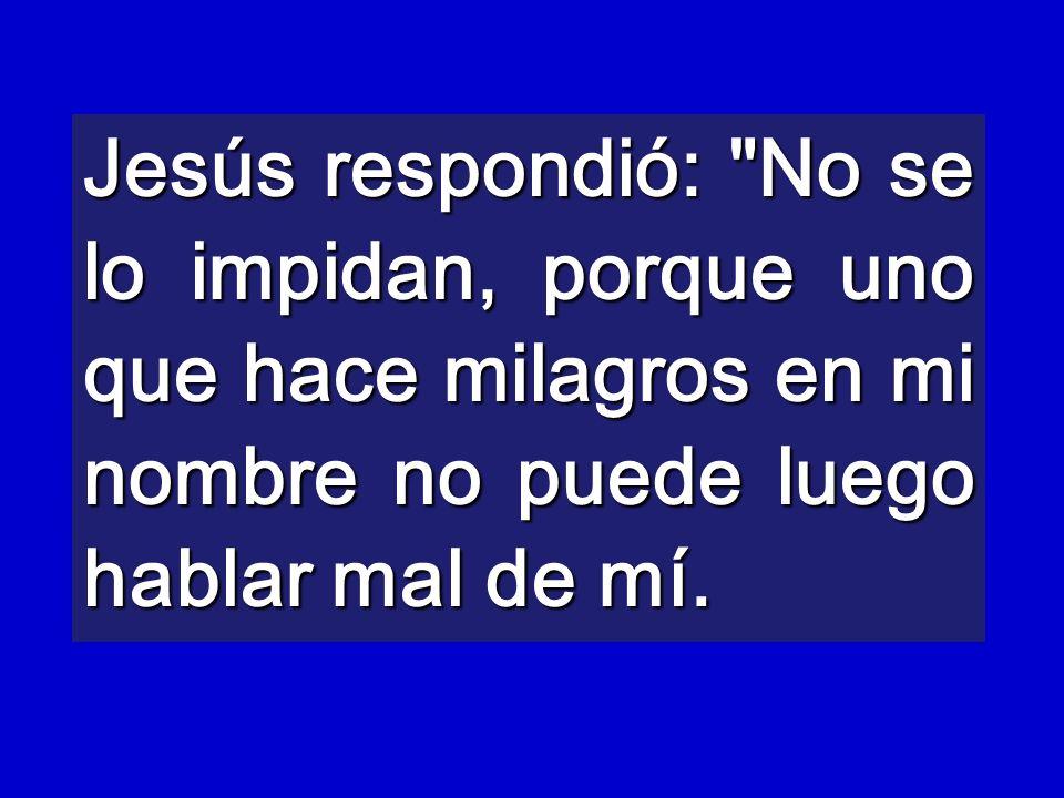 Jesús respondió: No se lo impidan, porque uno que hace milagros en mi nombre no puede luego hablar mal de mí.