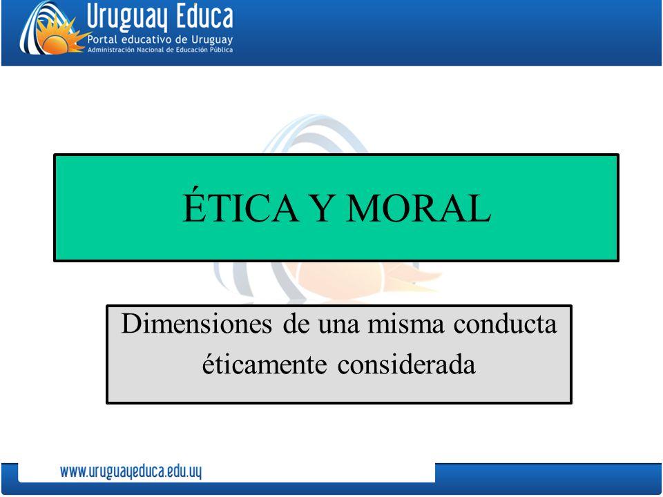 ÉTICA Y MORAL Dimensiones de una misma conducta éticamente considerada
