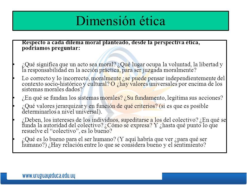 Dimensión ética Respecto a cada dilema moral planteado, desde la perspectiva ética, podríamos preguntar: