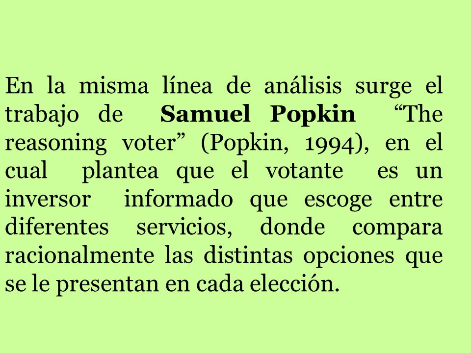 En la misma línea de análisis surge el trabajo de Samuel Popkin The reasoning voter (Popkin, 1994), en el cual plantea que el votante es un inversor informado que escoge entre diferentes servicios, donde compara racionalmente las distintas opciones que se le presentan en cada elección.