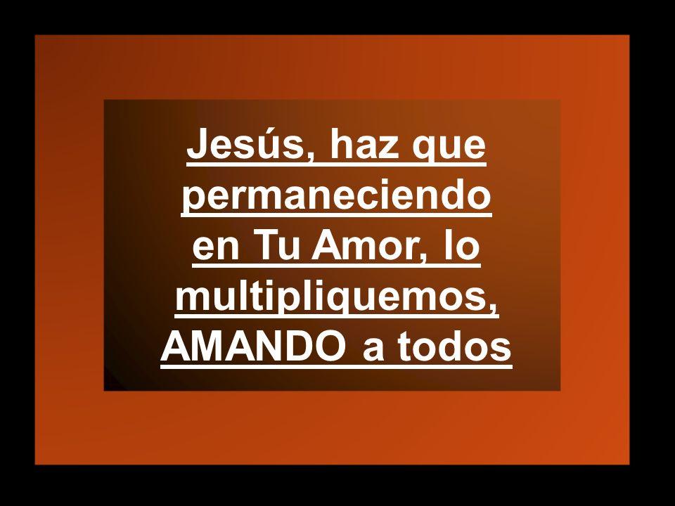 Jesús, haz que permaneciendo en Tu Amor, lo multipliquemos, AMANDO a todos