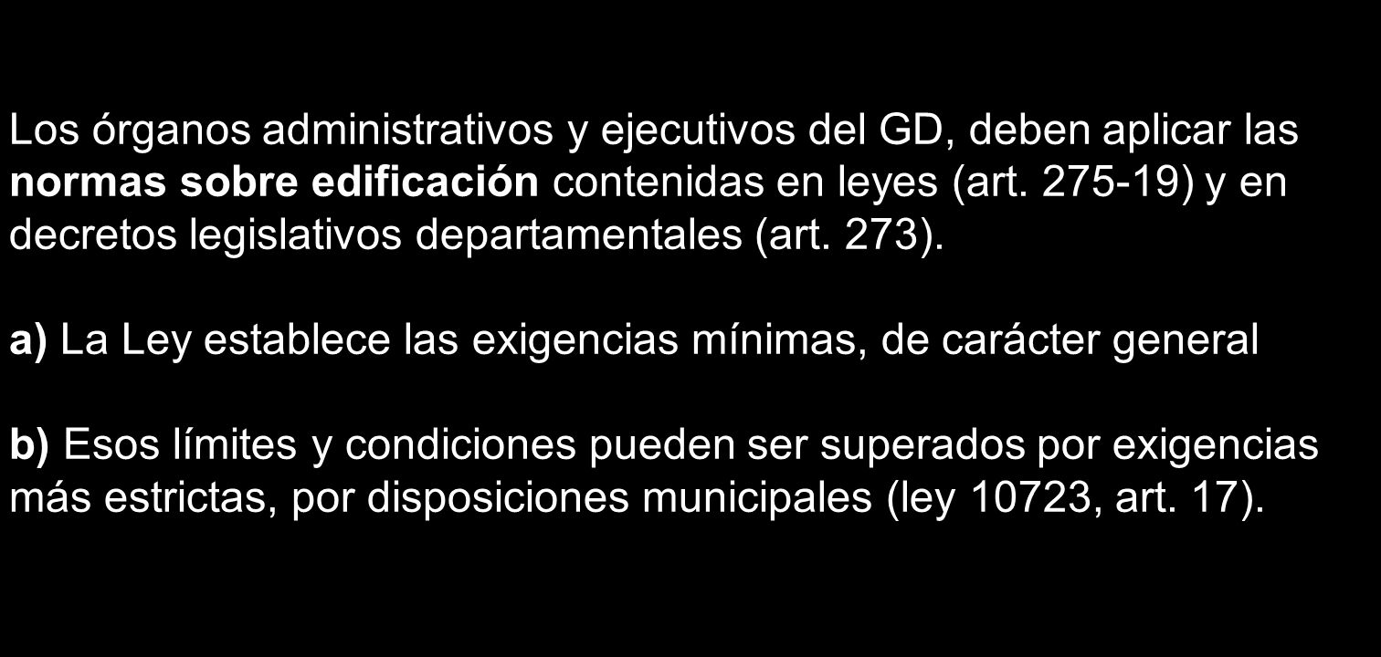 Los órganos administrativos y ejecutivos del GD, deben aplicar las normas sobre edificación contenidas en leyes (art. 275-19) y en decretos legislativos departamentales (art. 273).