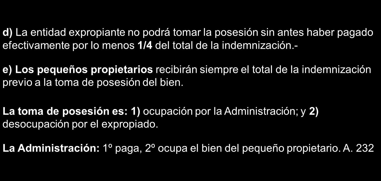 d) La entidad expropiante no podrá tomar la posesión sin antes haber pagado efectivamente por lo menos 1/4 del total de la indemnización.-