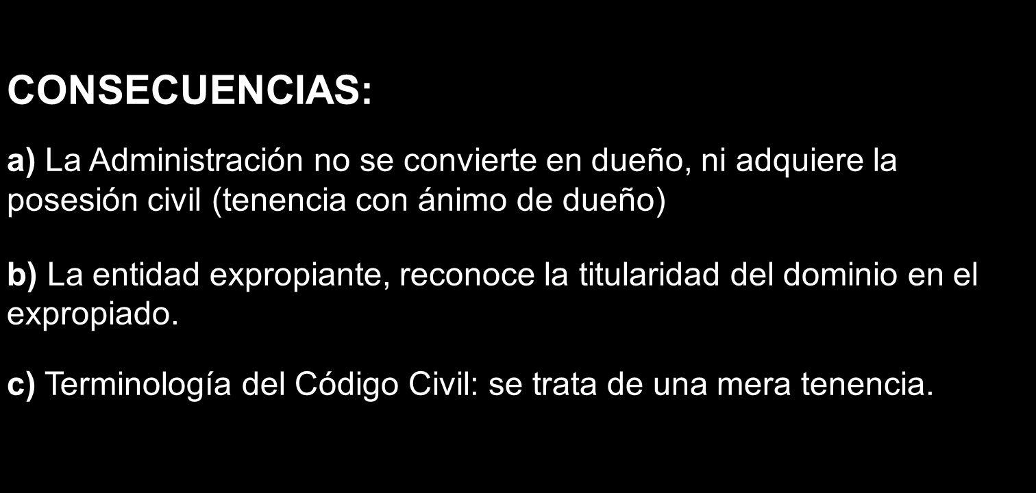 CONSECUENCIAS: a) La Administración no se convierte en dueño, ni adquiere la posesión civil (tenencia con ánimo de dueño)