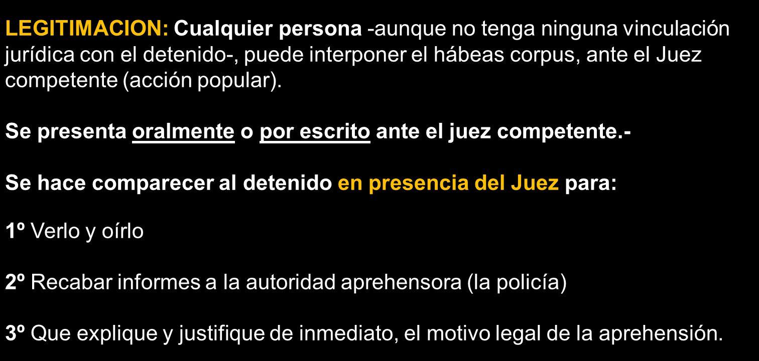 LEGITIMACION: Cualquier persona -aunque no tenga ninguna vinculación jurídica con el detenido-, puede interponer el hábeas corpus, ante el Juez competente (acción popular).