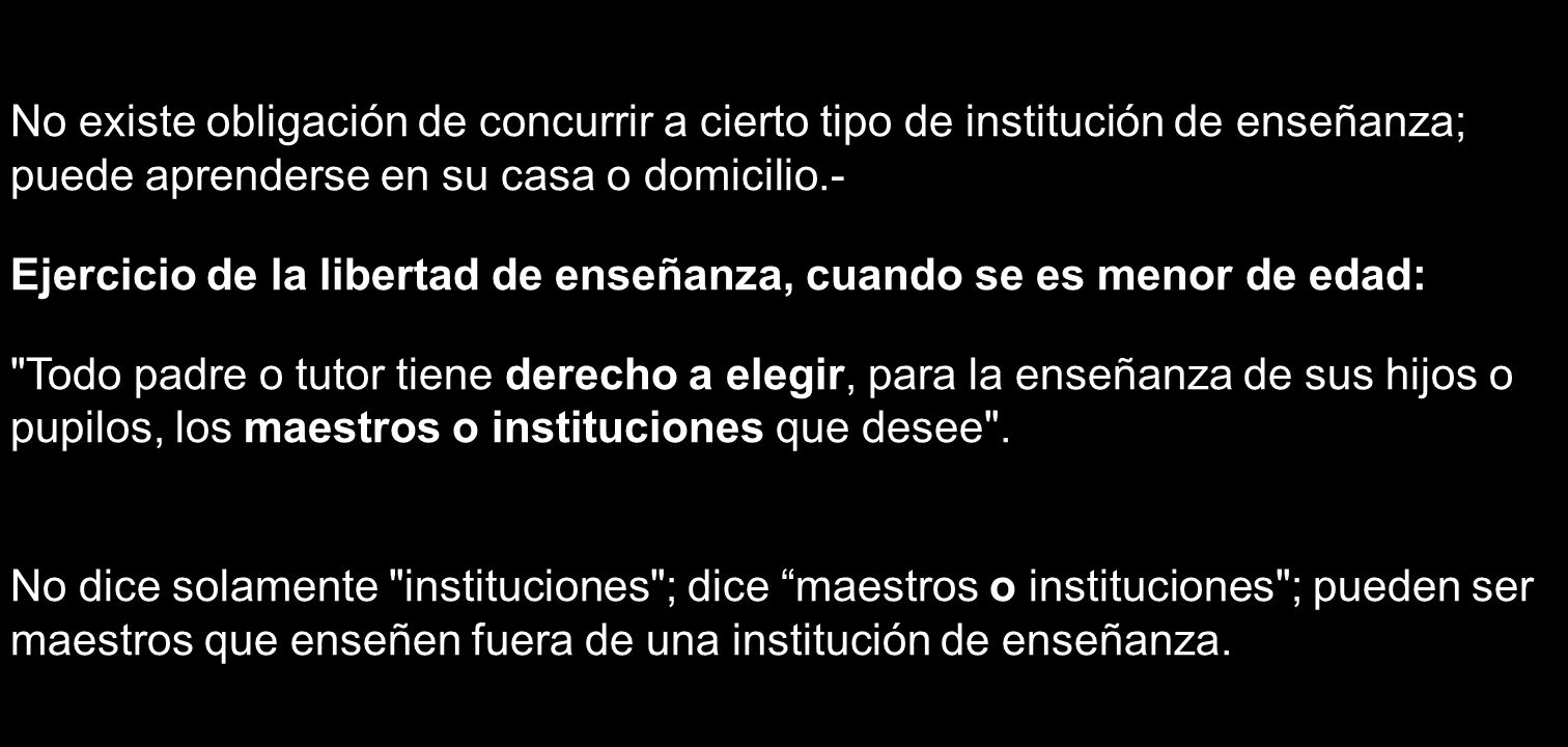 No existe obligación de concurrir a cierto tipo de institución de enseñanza; puede aprenderse en su casa o domicilio.-