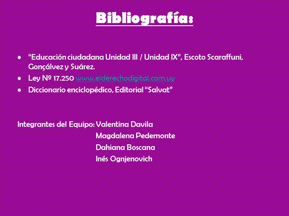 Bibliografía: Educación ciudadana Unidad III / Unidad IX , Escoto Scaraffuni, Gonçálvez y Suárez. Ley Nº 17.250 www.elderechodigital.com.uy.