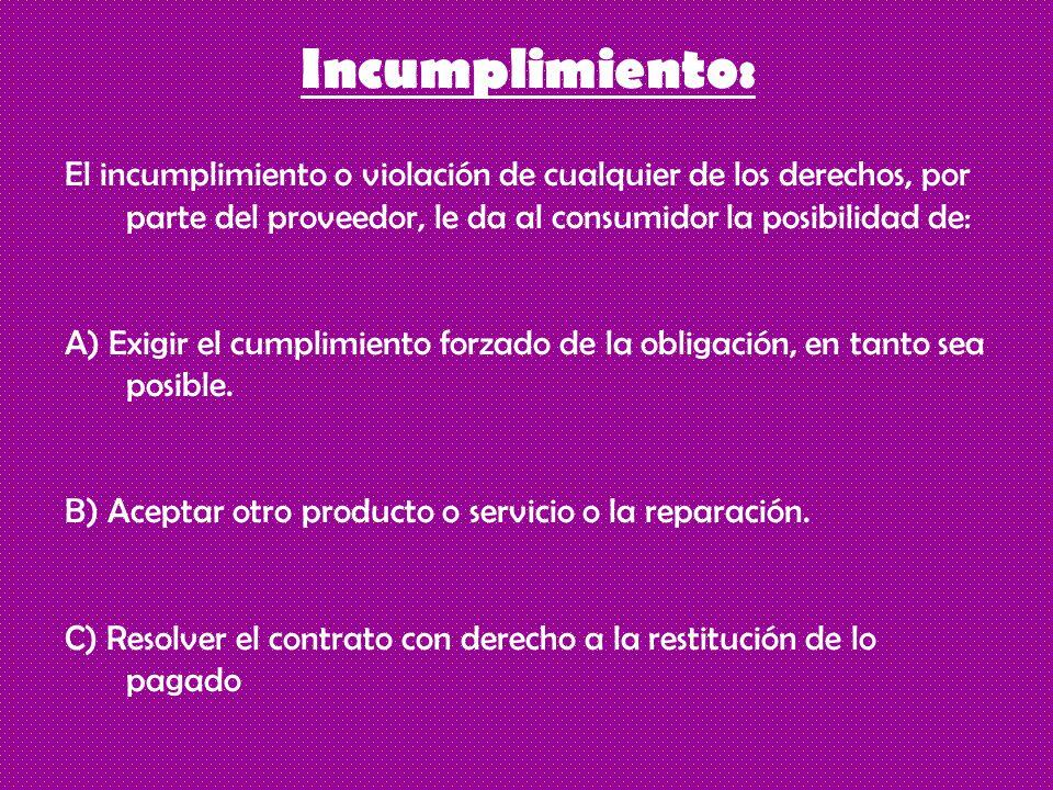Incumplimiento: El incumplimiento o violación de cualquier de los derechos, por parte del proveedor, le da al consumidor la posibilidad de: