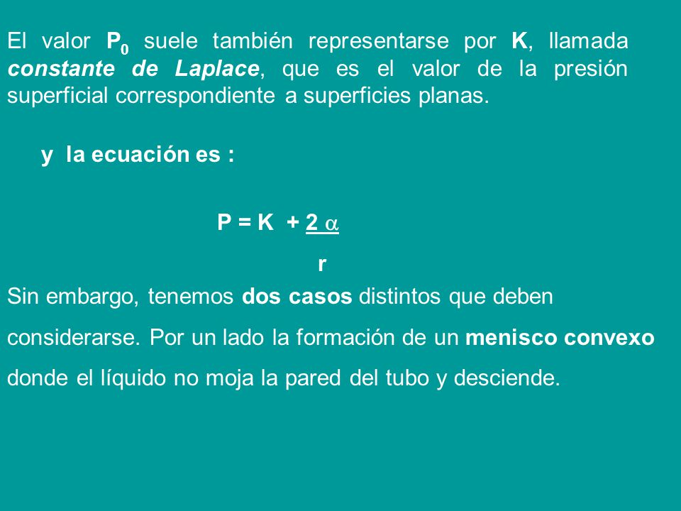 El valor P0 suele también representarse por K, llamada constante de Laplace, que es el valor de la presión superficial correspondiente a superficies planas.