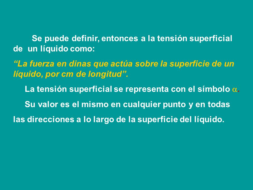Se puede definir, entonces a la tensión superficial de un líquido como: