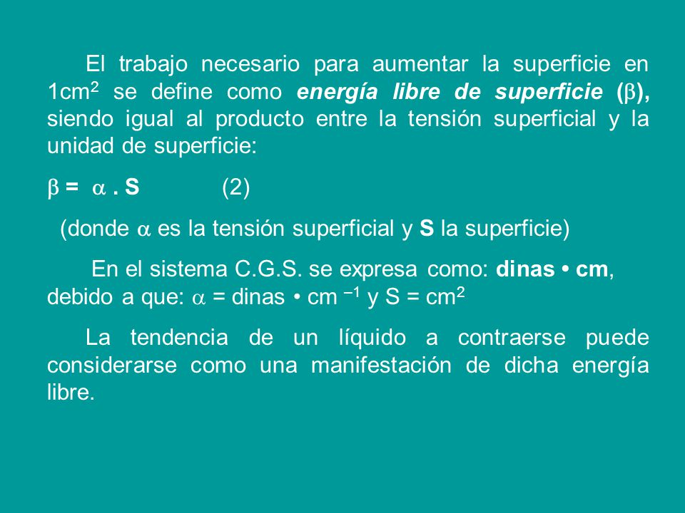El trabajo necesario para aumentar la superficie en 1cm2 se define como energía libre de superficie (), siendo igual al producto entre la tensión superficial y la unidad de superficie:
