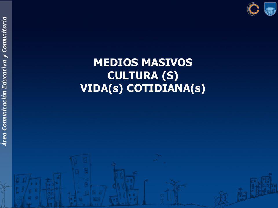 MEDIOS MASIVOS CULTURA (S) VIDA(s) COTIDIANA(s)