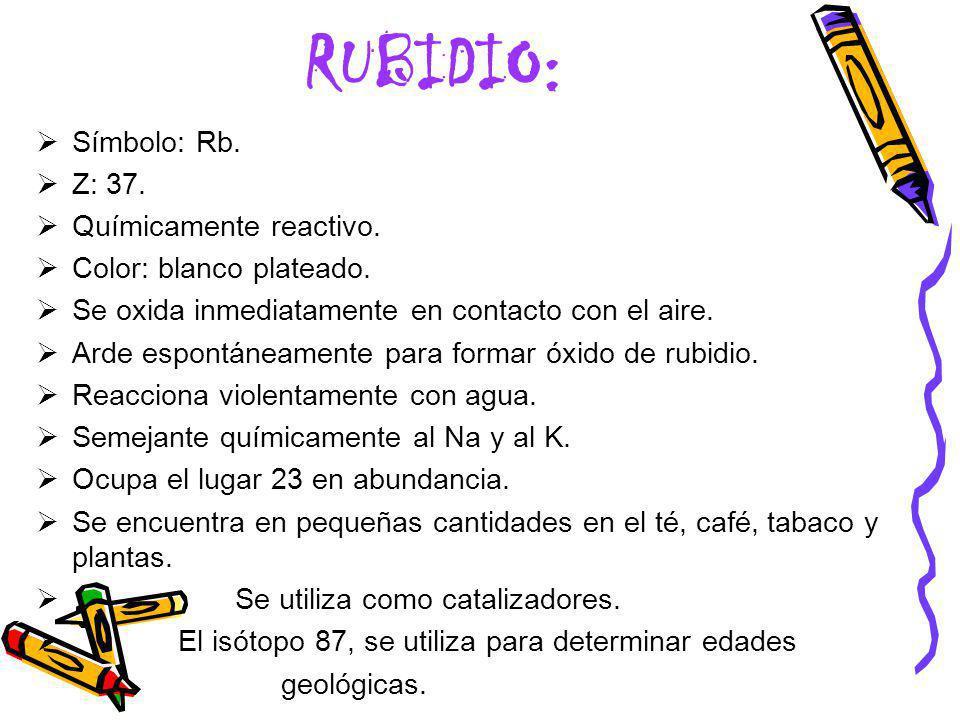 RUBIDIO: Símbolo: Rb. Z: 37. Químicamente reactivo.