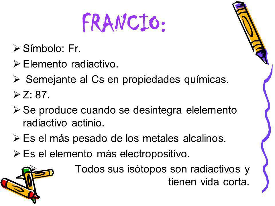 FRANCIO: Símbolo: Fr. Elemento radiactivo.
