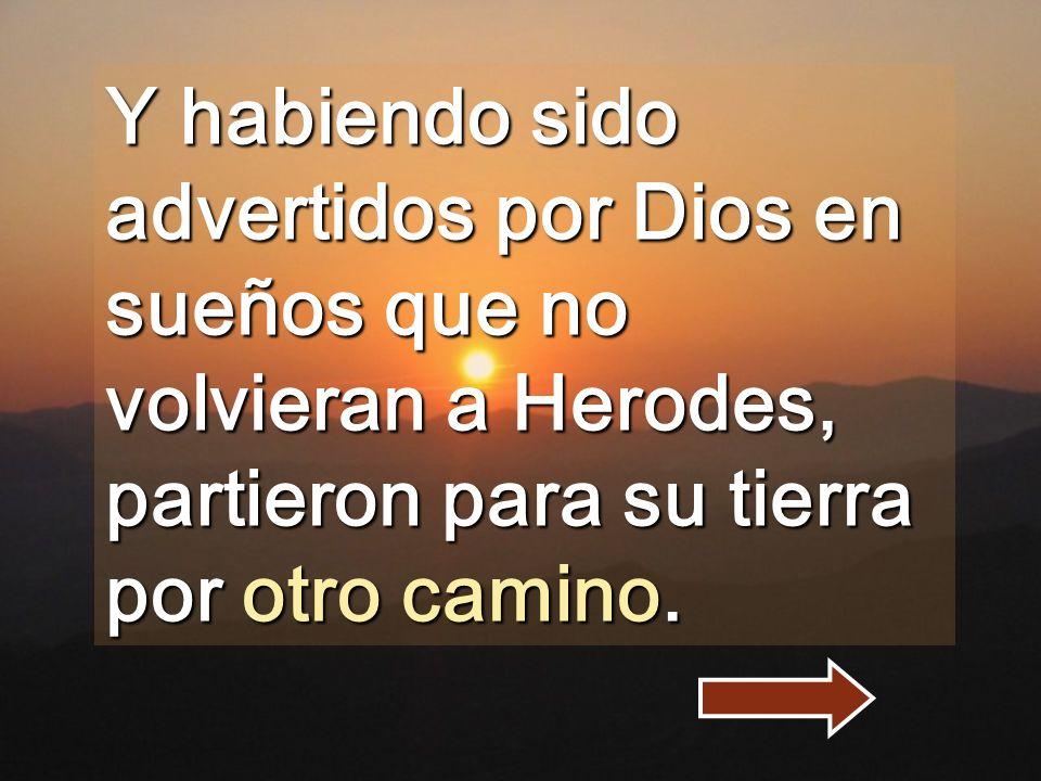 Y habiendo sido advertidos por Dios en sueños que no volvieran a Herodes, partieron para su tierra por otro camino.