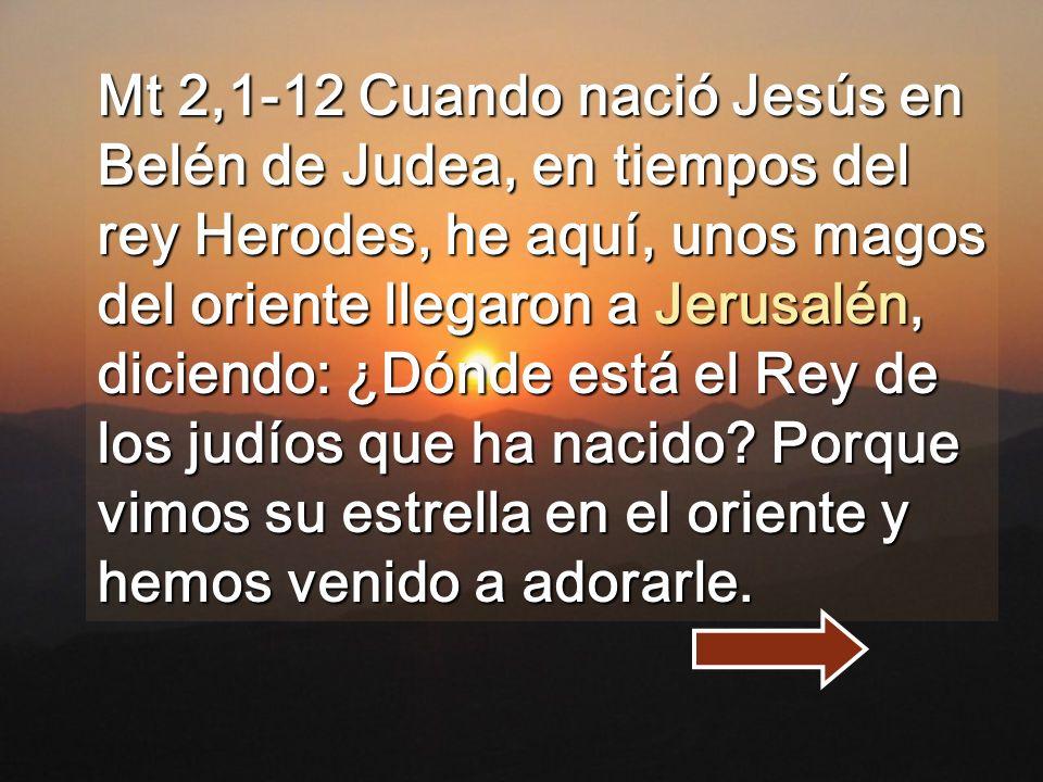 Mt 2,1-12 Cuando nació Jesús en Belén de Judea, en tiempos del rey Herodes, he aquí, unos magos del oriente llegaron a Jerusalén, diciendo: ¿Dónde está el Rey de los judíos que ha nacido.