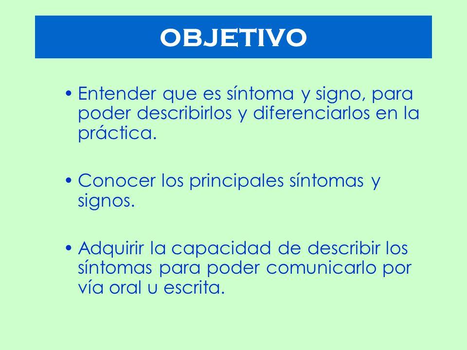OBJETIVO Entender que es síntoma y signo, para poder describirlos y diferenciarlos en la práctica. Conocer los principales síntomas y signos.