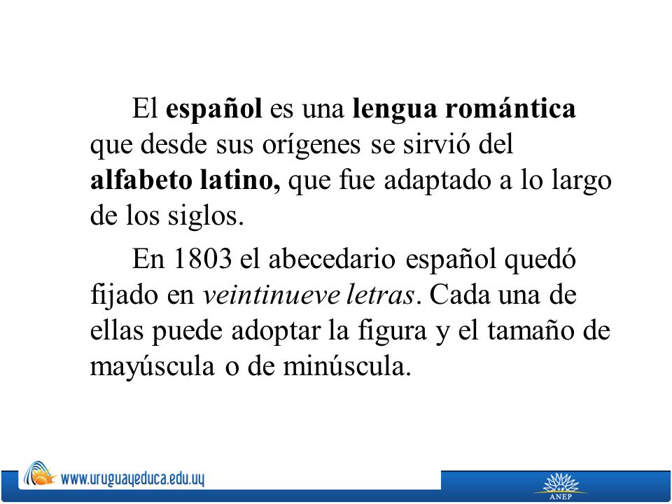 El español es una lengua romántica que desde sus orígenes se sirvió del alfabeto latino, que fue adaptado a lo largo de los siglos.
