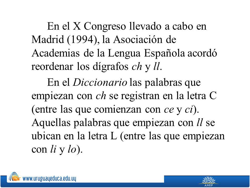 En el X Congreso llevado a cabo en Madrid (1994), la Asociación de Academias de la Lengua Española acordó reordenar los dígrafos ch y ll.