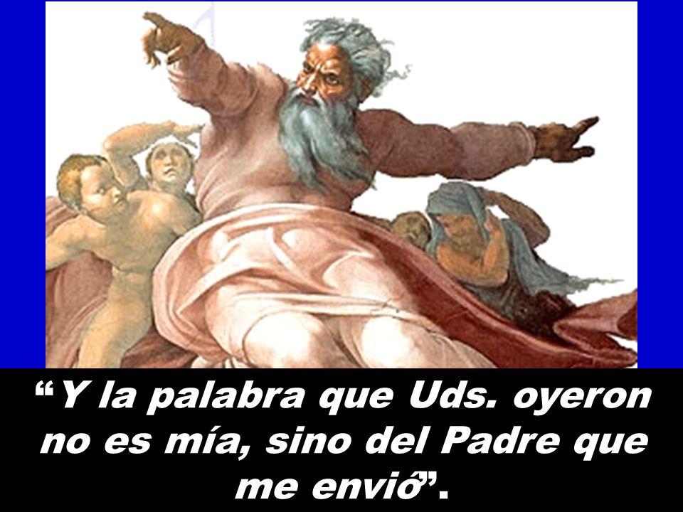 Y la palabra que Uds. oyeron no es mía, sino del Padre que me envió .