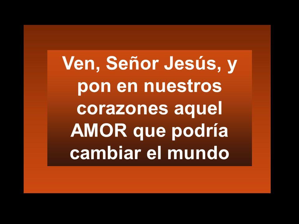 Ven, Señor Jesús, y pon en nuestros corazones aquel AMOR que podría cambiar el mundo