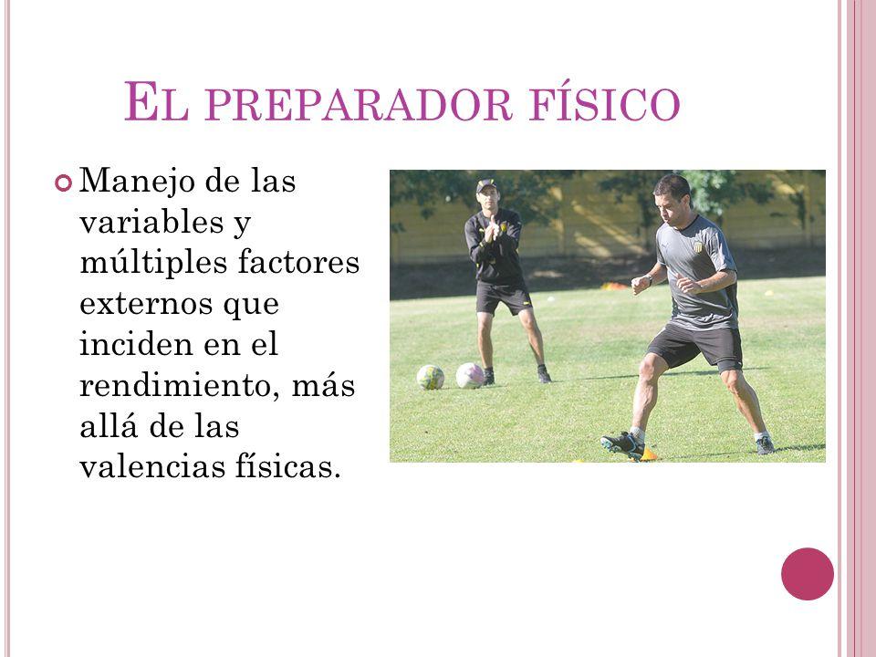 El preparador físico Manejo de las variables y múltiples factores externos que inciden en el rendimiento, más allá de las valencias físicas.