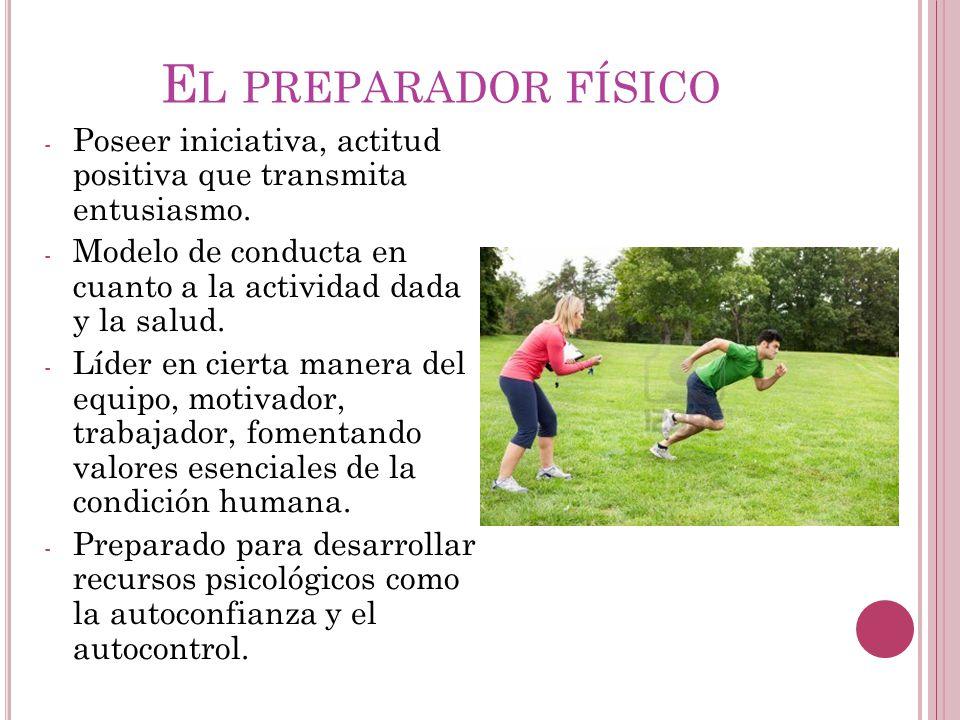 El preparador físico Poseer iniciativa, actitud positiva que transmita entusiasmo. Modelo de conducta en cuanto a la actividad dada y la salud.