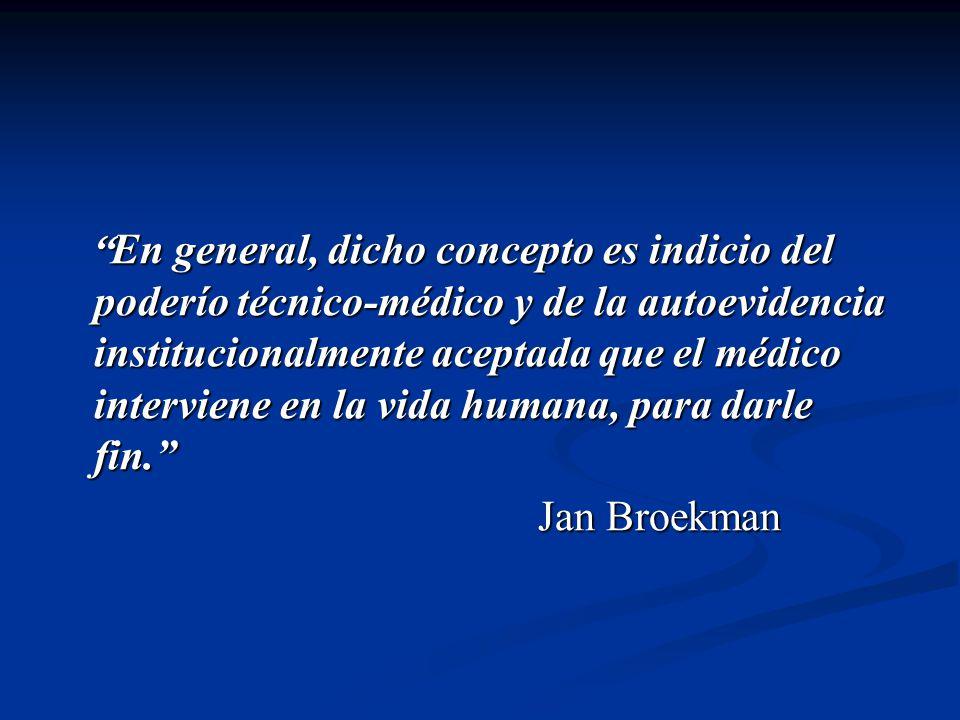 En general, dicho concepto es indicio del poderío técnico-médico y de la autoevidencia institucionalmente aceptada que el médico interviene en la vida humana, para darle fin.