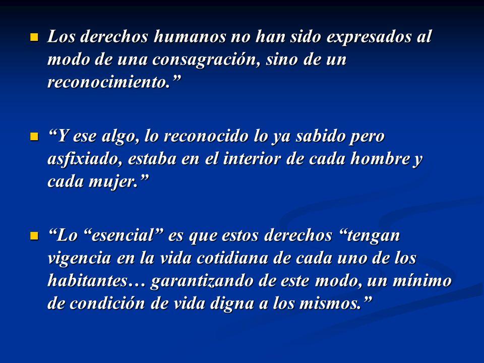Los derechos humanos no han sido expresados al modo de una consagración, sino de un reconocimiento.