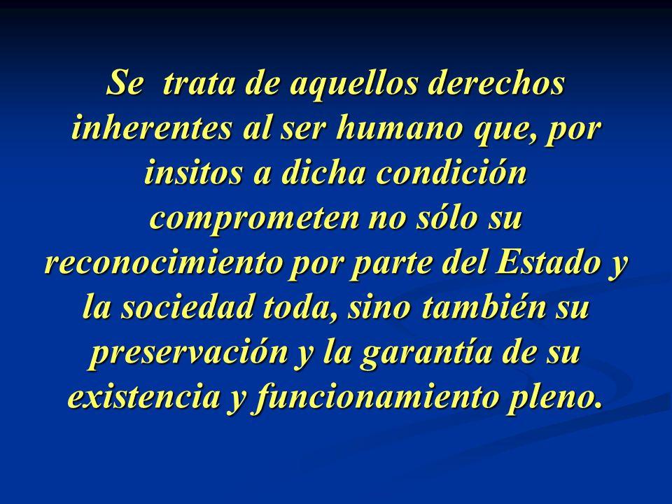 Se trata de aquellos derechos inherentes al ser humano que, por insitos a dicha condición comprometen no sólo su reconocimiento por parte del Estado y la sociedad toda, sino también su preservación y la garantía de su existencia y funcionamiento pleno.