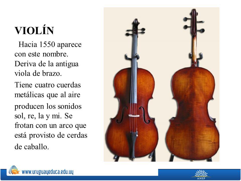 VIOLÍN Hacia 1550 aparece con este nombre. Deriva de la antigua viola de brazo. Tiene cuatro cuerdas metálicas que al aire.