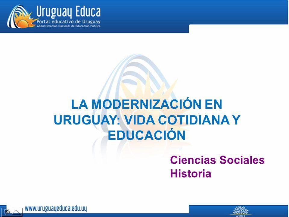 LA MODERNIZACIÓN EN URUGUAY: VIDA COTIDIANA Y EDUCACIÓN
