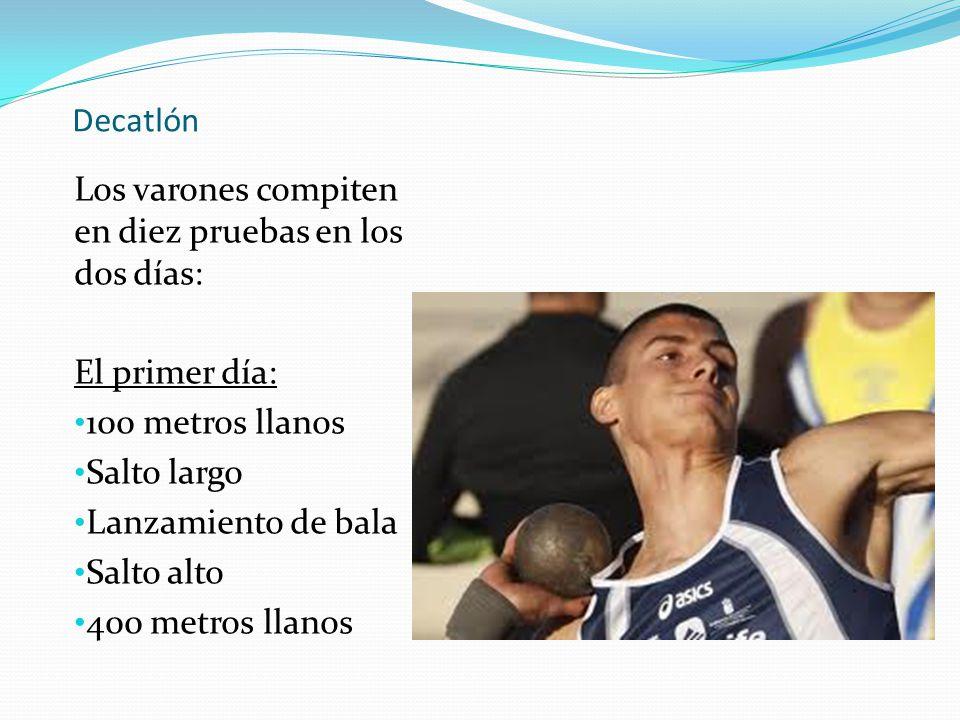 Decatlón Los varones compiten en diez pruebas en los dos días: El primer día: 100 metros llanos. Salto largo.
