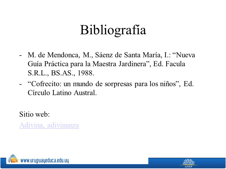 Bibliografía M. de Mendonca, M., Sáenz de Santa María, I.: Nueva Guía Práctica para la Maestra Jardinera , Ed. Facula S.R.L., BS.AS., 1988.