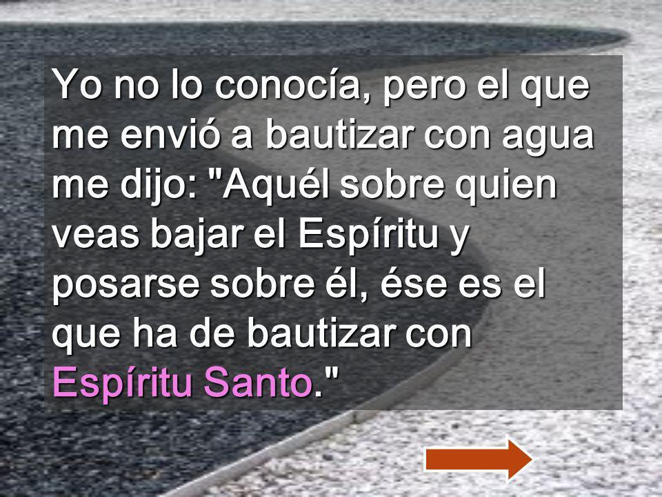 Yo no lo conocía, pero el que me envió a bautizar con agua me dijo: Aquél sobre quien veas bajar el Espíritu y posarse sobre él, ése es el que ha de bautizar con Espíritu Santo.