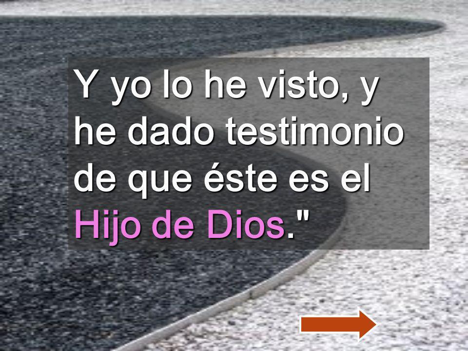 Y yo lo he visto, y he dado testimonio de que éste es el Hijo de Dios