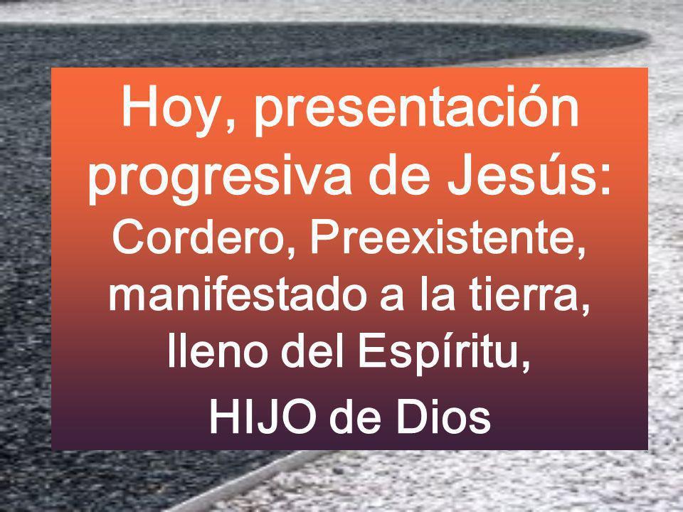 Hoy, presentación progresiva de Jesús: Cordero, Preexistente, manifestado a la tierra, lleno del Espíritu, HIJO de Dios