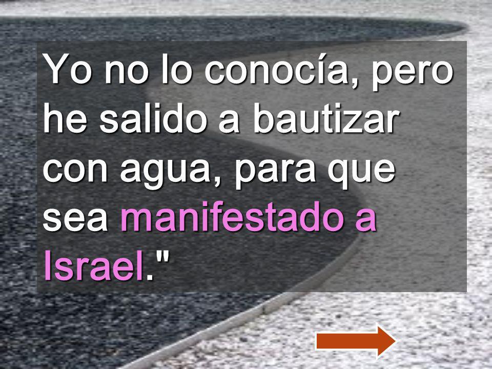 Yo no lo conocía, pero he salido a bautizar con agua, para que sea manifestado a Israel.