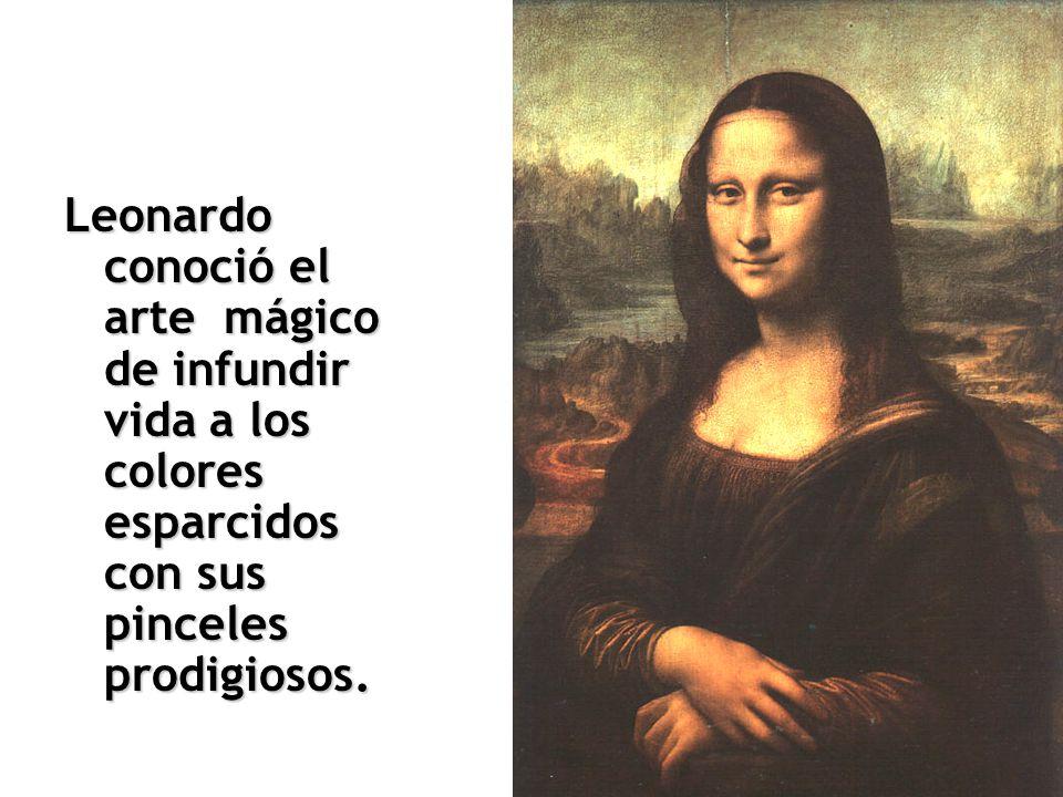 Leonardo conoció el arte mágico de infundir vida a los colores esparcidos con sus pinceles prodigiosos.