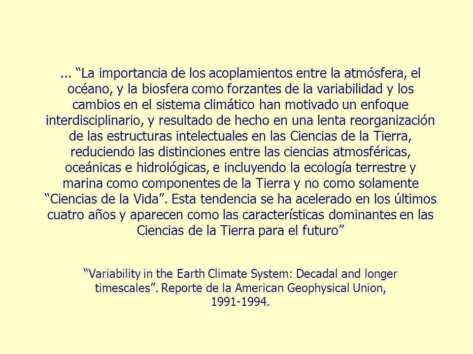 ... La importancia de los acoplamientos entre la atmósfera, el océano, y la biosfera como forzantes de la variabilidad y los cambios en el sistema climático han motivado un enfoque interdisciplinario, y resultado de hecho en una lenta reorganización de las estructuras intelectuales en las Ciencias de la Tierra, reduciendo las distinciones entre las ciencias atmosféricas, oceánicas e hidrológicas, e incluyendo la ecología terrestre y marina como componentes de la Tierra y no como solamente Ciencias de la Vida . Esta tendencia se ha acelerado en los últimos cuatro años y aparecen como las características dominantes en las Ciencias de la Tierra para el futuro