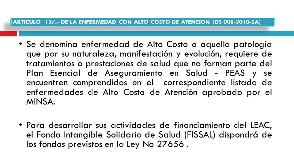 ARTICULO 127.- DE LA ENFERMEDAD CON ALTO COSTO DE ATENCION (DS 008-2010-SA)