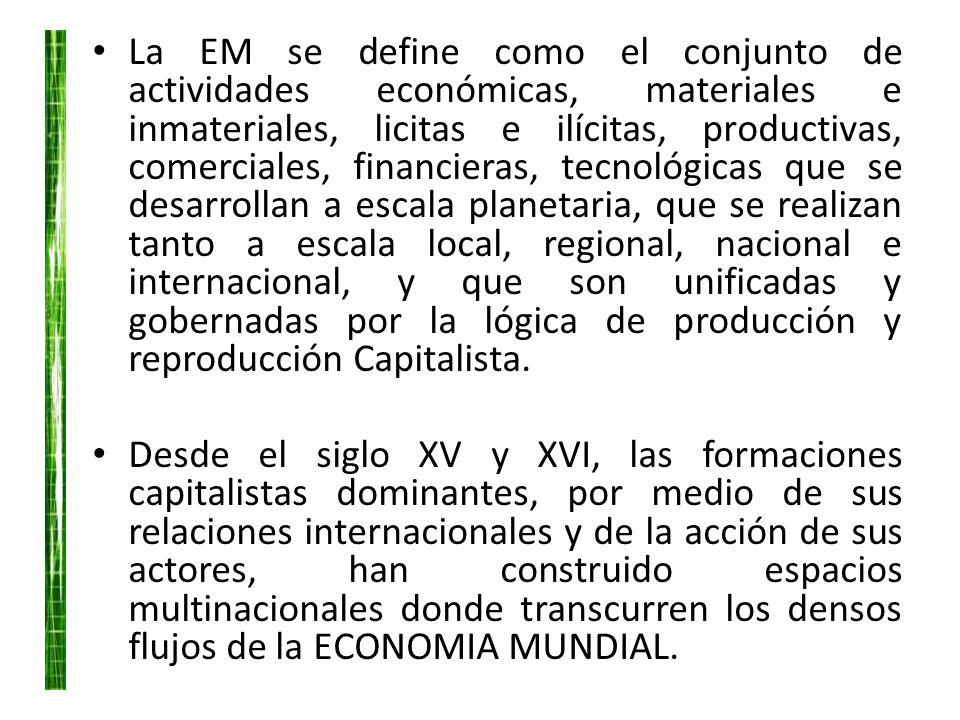 La EM se define como el conjunto de actividades económicas, materiales e inmateriales, licitas e ilícitas, productivas, comerciales, financieras, tecnológicas que se desarrollan a escala planetaria, que se realizan tanto a escala local, regional, nacional e internacional, y que son unificadas y gobernadas por la lógica de producción y reproducción Capitalista.