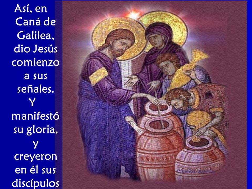 Así, en Caná de Galilea, dio Jesús comienzo a sus señales.