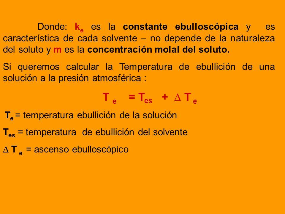 Donde: ke es la constante ebulloscópica y es característica de cada solvente – no depende de la naturaleza del soluto y m es la concentración molal del soluto.