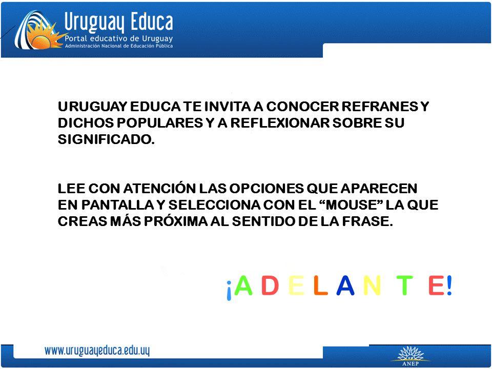 URUGUAY EDUCA TE INVITA A CONOCER REFRANES Y DICHOS POPULARES Y A REFLEXIONAR SOBRE SU SIGNIFICADO.